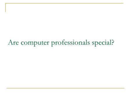 Are computer professionals special?. Do Computer Professionals Have Special Responsibilities? Gotterbarn (1999) believes that because software engineers.