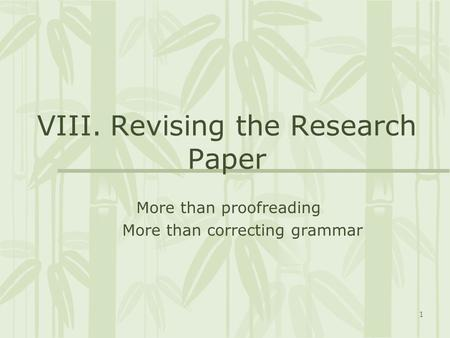 1 VIII. Revising the Research Paper More than proofreading More than correcting grammar.
