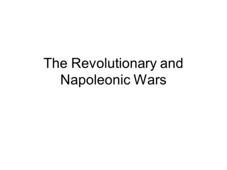 The Revolutionary and Napoleonic Wars. Initially Europe Resisted War Russia Britain Austria Prussia.