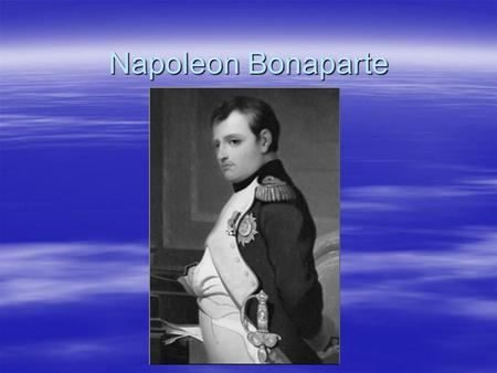 Napoleon Bonaparte. Biography  Not French…Corsican (not wealthy but noble family) (Short?) –Went to a French military school and became an artillery.