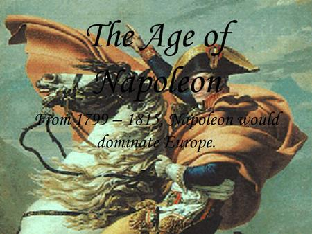 The Age of Napoleon From 1799 – 1815, Napoleon would dominate Europe.