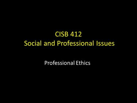 CISB 412 Social and Professional Issues Professional Ethics.