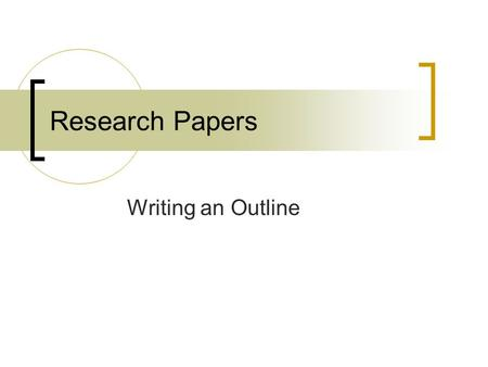 Research Papers Writing an Outline. Outline shows two essential aspects of the paper:  Content  organization Three important parts of the research paper.