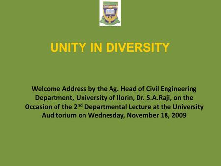 UNITY IN DIVERSITY Welcome Address by the Ag. Head of Civil Engineering Department, University of Ilorin, Dr. S.A.Raji, on the Occasion of the 2nd Departmental.