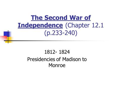 The Second War of Independence (Chapter 12.1 (p.233-240) 1812- 1824 Presidencies of Madison to Monroe.