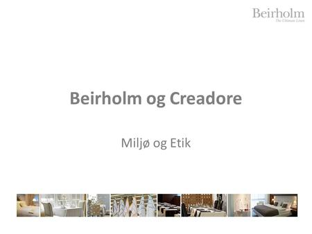 Beirholm og Creadore Miljø og Etik. AGENDA Presentation of Beirholm and Creadore Code of conduct – how do work here Environment and Ethical issues Organizing.