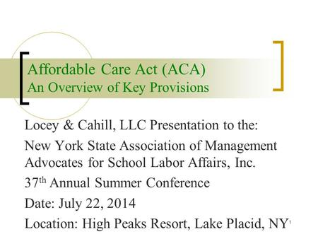 Affordable Care Act (ACA) An Overview of Key Provisions Locey & Cahill, LLC Presentation to the: New York State Association of Management Advocates for.