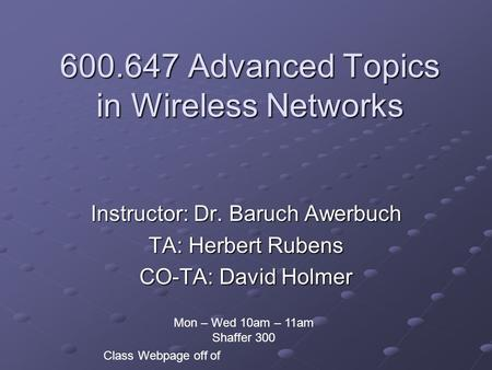 600.647 Advanced Topics in Wireless Networks Instructor: Dr. Baruch Awerbuch TA: Herbert Rubens CO-TA: David Holmer Class Webpage off of Mon – Wed 10am.