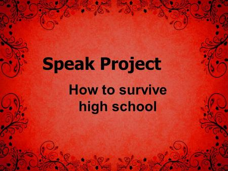 Speak Project How to survive high school. Basic Guide You may work with up to two other people. THE WORK DOES NOT CHANGE BASED ON NUMBER OF GROUP MEMBERS!
