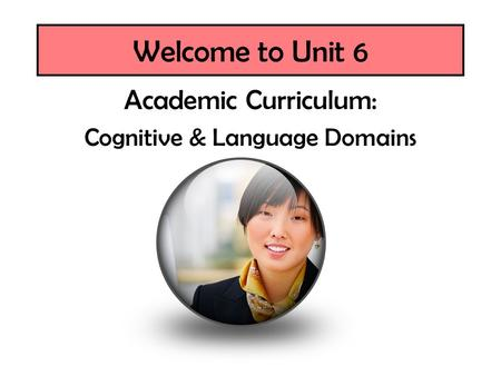 Welcome to Unit 6 Academic Curriculum: Cognitive & Language Domains.