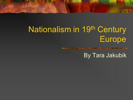 Nationalism in 19 th Century Europe By Tara Jakubik.