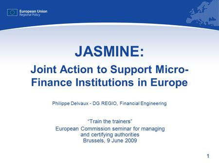 "11 Joint Action to Support Micro- Finance Institutions in Europe JASMINE: Philippe Delvaux - DG REGIO, Financial Engineering ""Train the trainers"" European."