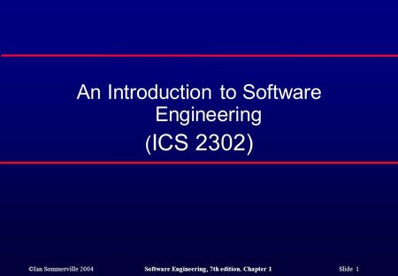 ©Ian Sommerville 2004Software Engineering, 7th edition. Chapter 1 Slide 1 An Introduction to Software Engineering ( ICS 2302)