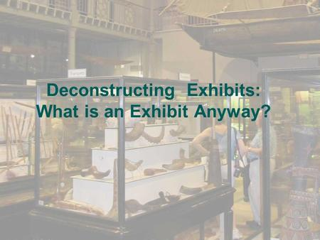 Deconstructing Exhibits: What is an Exhibit Anyway?