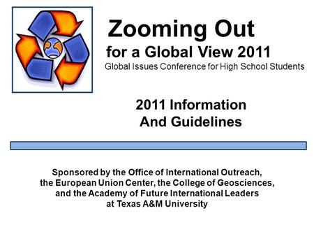 Zooming Out for a Global View 2011 Global Issues Conference for High School Students Sponsored by the Office of International Outreach, the European Union.