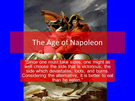 "The Age of Napoleon ""Since one must take sides, one might as well choose the side that is victorious, the side which devastates, loots, and burns. Considering."