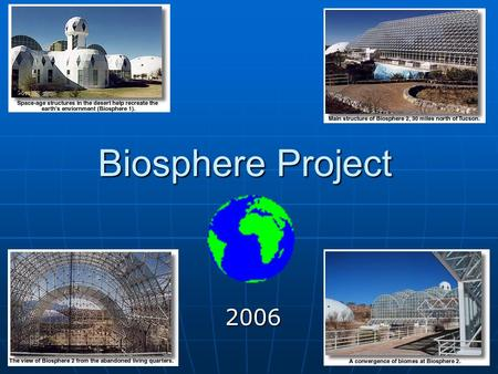 Biosphere Project 2006. What is it all about? You will take everything you have learned in 6th/7th grade and tie it all together. Your job: To become.