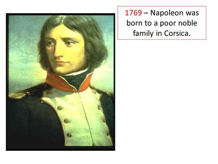 1769 – Napoleon was born to a poor noble family in Corsica.