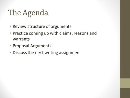 The Agenda Review structure of arguments Practice coming up with claims, reasons and warrants Proposal Arguments Discuss the next writing assignment.