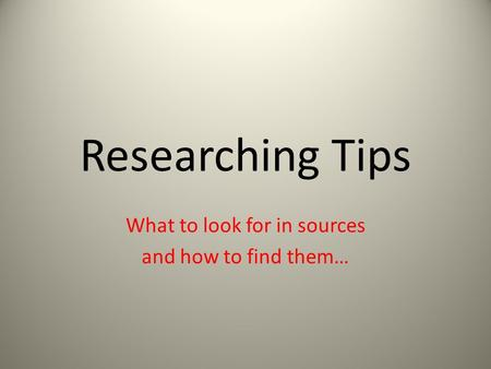 Researching Tips What to look for in sources and how to find them…