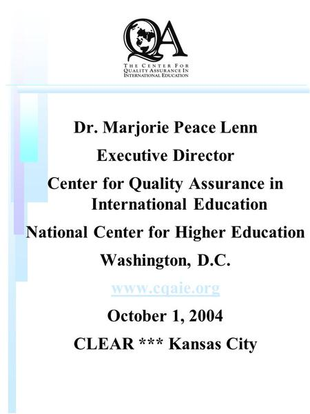 Dr. Marjorie Peace Lenn Executive Director Center for <strong>Quality</strong> <strong>Assurance</strong> <strong>in</strong> International <strong>Education</strong> National Center for Higher <strong>Education</strong> Washington, D.C.