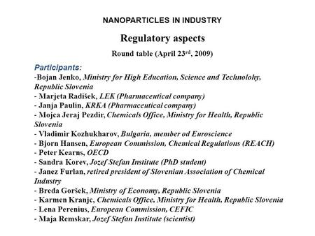 NANOPARTICLES IN INDUSTRY Regulatory aspects Round table (April 23 rd, 2009) Participants: -Bojan Jenko, Ministry for High Education, Science and Technolohy,