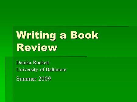 Writing a Book Review Danika Rockett University of Baltimore Summer 2009.