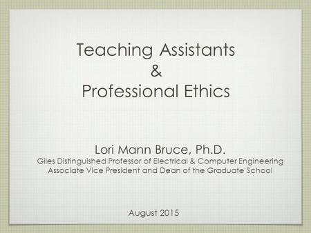 Teaching Assistants & Professional Ethics Lori Mann Bruce, Ph.D. Giles Distinguished Professor of Electrical & Computer Engineering Associate Vice President.