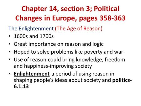 Chapter 14, section 3; Political Changes in Europe, pages 358-363 The Enlightenment (The Age of Reason) 1600s and 1700s Great importance on reason and.