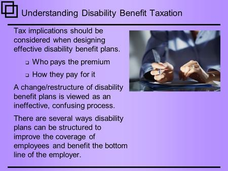 Understanding Disability Benefit Taxation Tax implications should be considered when designing effective disability benefit plans.  Who pays the premium.