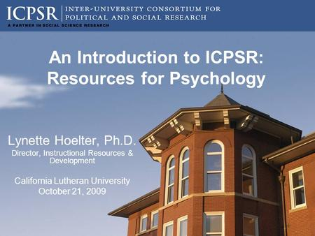 An Introduction to ICPSR: Resources for Psychology Lynette Hoelter, Ph.D. Director, Instructional Resources & Development California Lutheran University.