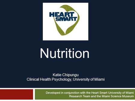 Nutrition Developed in conjunction with the Heart Smart University of Miami Research Team and the Miami Science Museum Katie Chipungu Clinical Health Psychology,