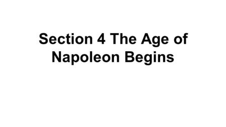 Section 4 The Age of Napoleon Begins. Napoleon's Rise to Power ● Napoleon Bonaparte-born in Corsica (French-ruled island in the Mediterranean) ● He favored.