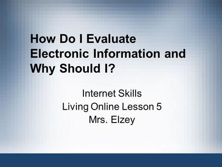 How Do I Evaluate Electronic Information and Why Should I? Internet Skills Living Online Lesson 5 Mrs. Elzey.