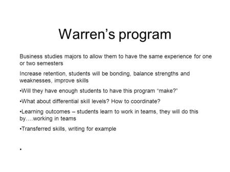 Warren's program Business studies majors to allow them to have the same experience for one or two semesters Increase retention, students will be bonding,