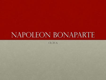 Napoleon Bonaparte Ch 20 A. I. Rise of Napoleon Born Napoleone Buonaparte; August 15,1769 – May 5, 1821Born Napoleone Buonaparte; August 15,1769 – May.