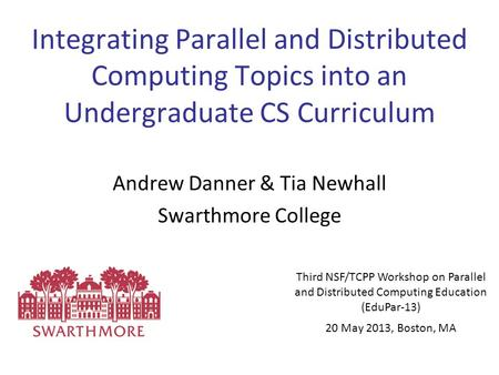 Integrating Parallel and Distributed Computing Topics into an Undergraduate CS Curriculum Andrew Danner & Tia Newhall Swarthmore College Third NSF/TCPP.