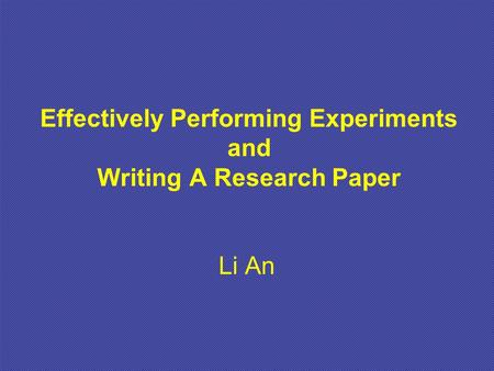 Effectively Performing Experiments and Writing A Research Paper Li An.