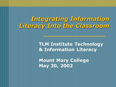 Integrating Information Literacy Into the Classroom TLM Institute Technology & Information Literacy Mount Mary College May 30, 2002.