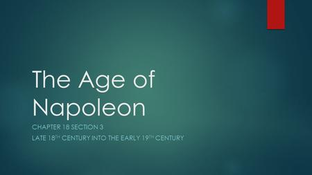The Age of Napoleon CHAPTER 18 SECTION 3 LATE 18 TH CENTURY INTO THE EARLY 19 TH CENTURY.