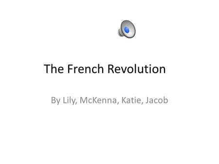 The French Revolution By Lily, McKenna, Katie, Jacob.