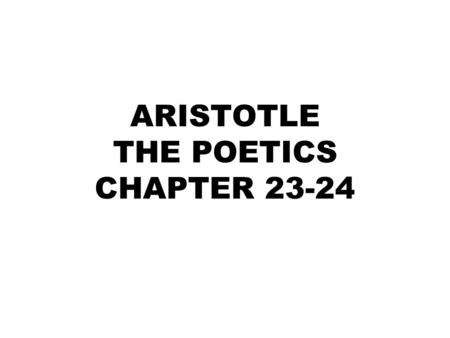 ARISTOTLE THE POETICS CHAPTER 23-24. Towards the end Aristotle turns his attention to epic poetry Mimesis of epic poetry is in verse told in narrative.