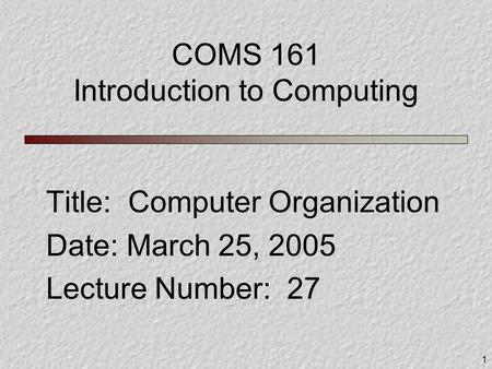 1 COMS 161 Introduction to Computing Title: Computer Organization Date: March 25, 2005 Lecture Number: 27.