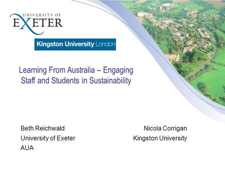 Beth Reichwald Nicola Corrigan University of ExeterKingston University AUA Learning From Australia – Engaging Staff and Students in Sustainability.
