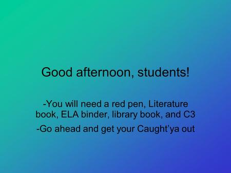 Good afternoon, students! -You will need a red pen, Literature book, ELA binder, library book, and C3 -Go ahead and get your Caught'ya out.
