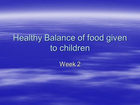 Healthy Balance of food given to children Week 2.