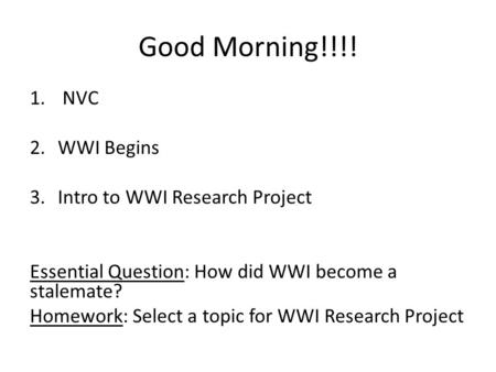 Good Morning!!!! 1. NVC 2.WWI Begins 3.Intro to WWI Research Project Essential Question: How did WWI become a stalemate? Homework: Select a topic for WWI.