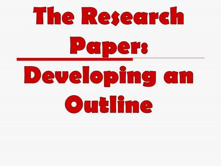 The Research Paper: Developing an Outline
