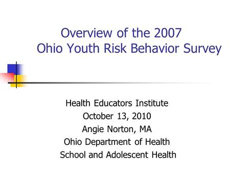 Overview of the 2007 Ohio Youth Risk Behavior Survey Health Educators Institute October 13, 2010 Angie Norton, MA Ohio Department of Health School and.