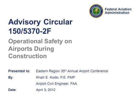 Federal Aviation Administration Advisory Circular 150/5370-2F Operational Safety on Airports During Construction Presented to: Eastern Region 35 th Annual.